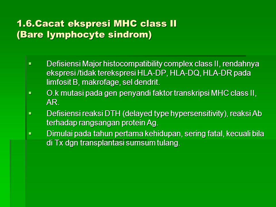 1.6.Cacat ekspresi MHC class II (Bare lymphocyte sindrom)  Defisiensi Major histocompatibility complex class II, rendahnya ekspresi /tidak terekspresi HLA-DP, HLA-DQ, HLA-DR pada limfosit B, makrofage, sel dendrit.