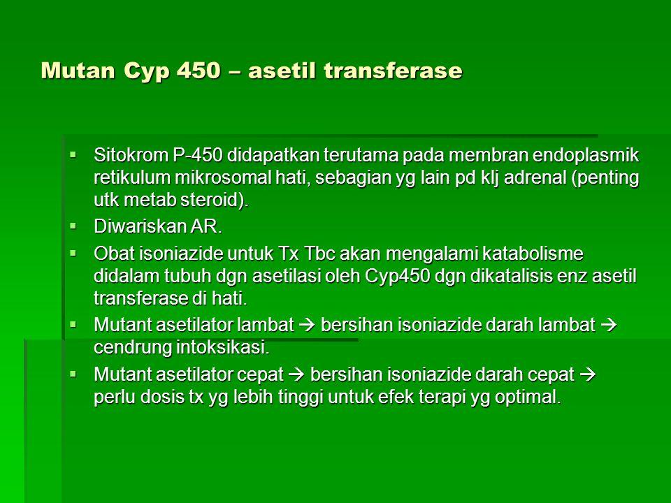 Mutan Cyp 450 – asetil transferase  Sitokrom P-450 didapatkan terutama pada membran endoplasmik retikulum mikrosomal hati, sebagian yg lain pd klj adrenal (penting utk metab steroid).