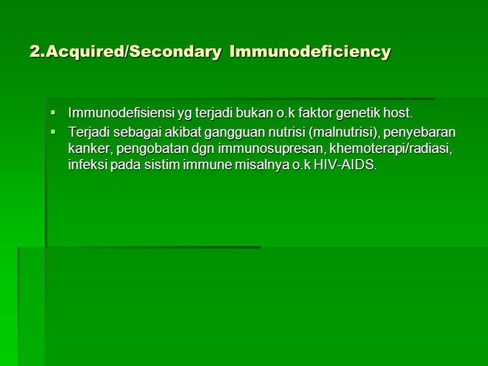 2.Acquired/Secondary Immunodeficiency  Immunodefisiensi yg terjadi bukan o.k faktor genetik host.  Terjadi sebagai akibat gangguan nutrisi (malnutri