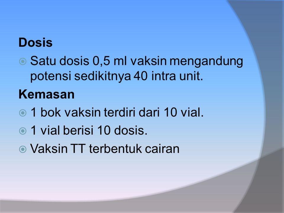 Dosis  Satu dosis 0,5 ml vaksin mengandung potensi sedikitnya 40 intra unit. Kemasan  1 bok vaksin terdiri dari 10 vial.  1 vial berisi 10 dosis. 