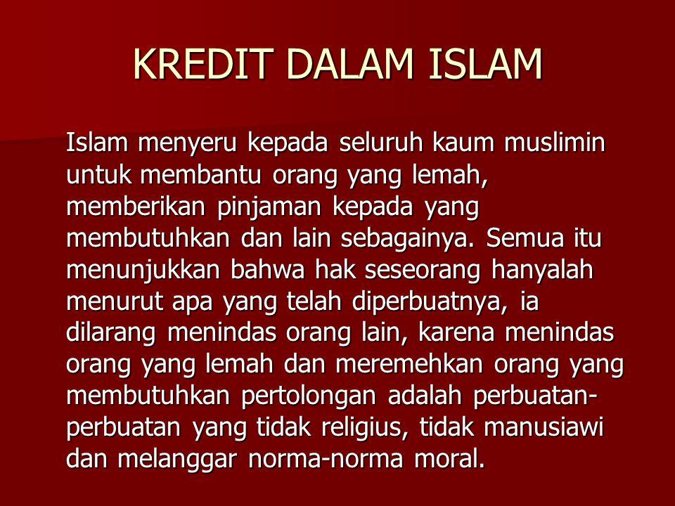 KREDIT DALAM ISLAM Islam menyeru kepada seluruh kaum muslimin untuk membantu orang yang lemah, memberikan pinjaman kepada yang membutuhkan dan lain se