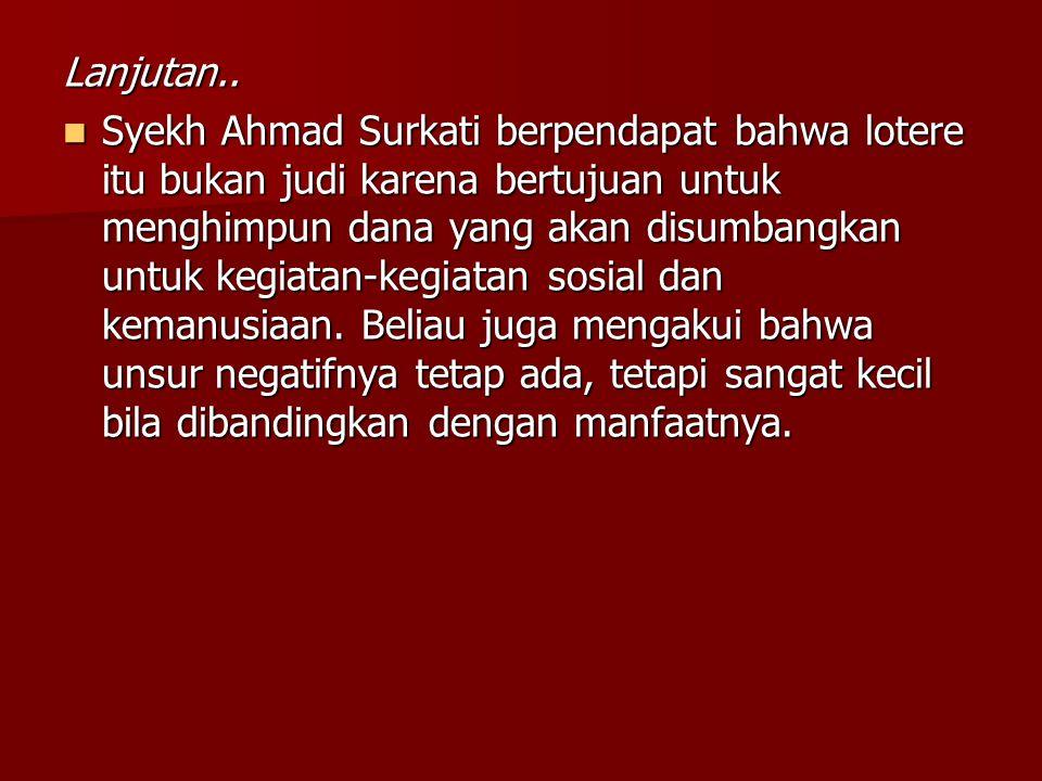Lanjutan.. Syekh Ahmad Surkati berpendapat bahwa lotere itu bukan judi karena bertujuan untuk menghimpun dana yang akan disumbangkan untuk kegiatan-ke