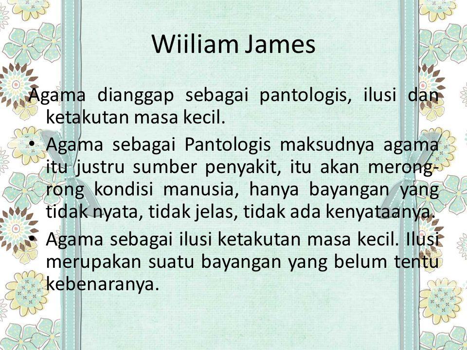 Wiiliam James Agama dianggap sebagai pantologis, ilusi dan ketakutan masa kecil. Agama sebagai Pantologis maksudnya agama itu justru sumber penyakit,