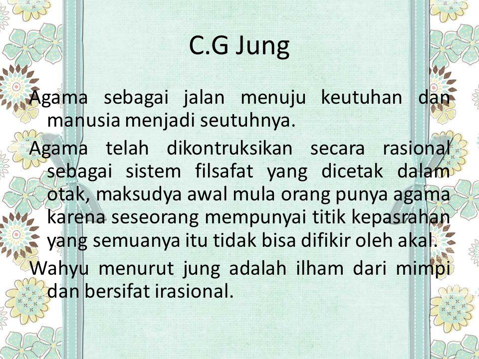 C.G Jung Agama sebagai jalan menuju keutuhan dan manusia menjadi seutuhnya. Agama telah dikontruksikan secara rasional sebagai sistem filsafat yang di