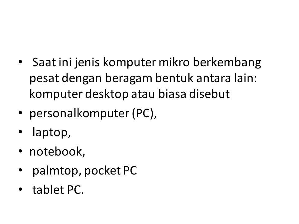 Saat ini jenis komputer mikro berkembang pesat dengan beragam bentuk antara lain: komputer desktop atau biasa disebut personalkomputer (PC), laptop, notebook, palmtop, pocket PC tablet PC.