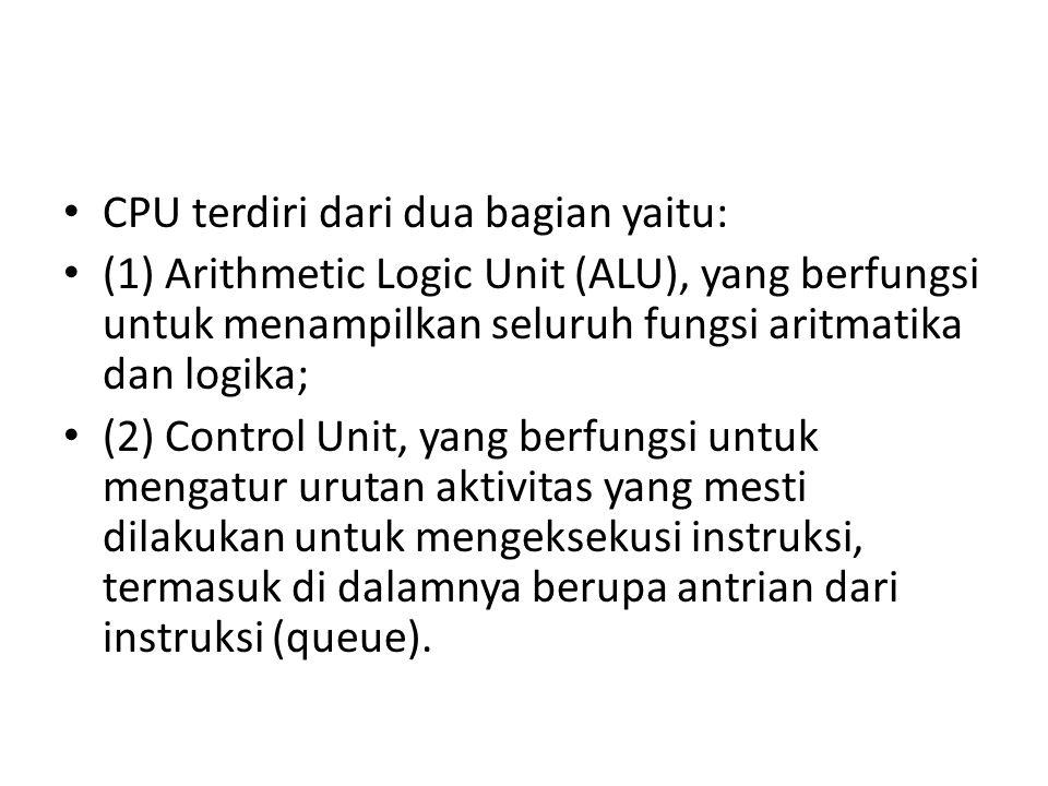 CPU terdiri dari dua bagian yaitu: (1) Arithmetic Logic Unit (ALU), yang berfungsi untuk menampilkan seluruh fungsi aritmatika dan logika; (2) Control Unit, yang berfungsi untuk mengatur urutan aktivitas yang mesti dilakukan untuk mengeksekusi instruksi, termasuk di dalamnya berupa antrian dari instruksi (queue).