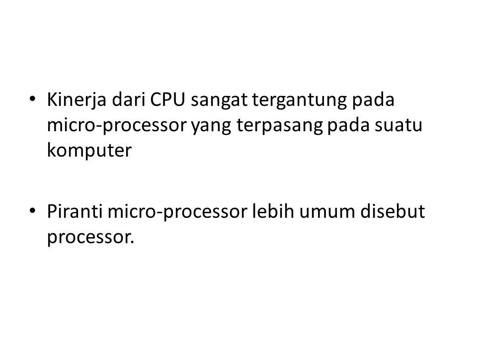 Kinerja dari CPU sangat tergantung pada micro-processor yang terpasang pada suatu komputer Piranti micro-processor lebih umum disebut processor.