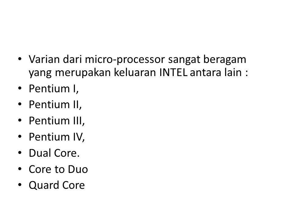Varian dari micro-processor sangat beragam yang merupakan keluaran INTEL antara lain : Pentium I, Pentium II, Pentium III, Pentium IV, Dual Core.