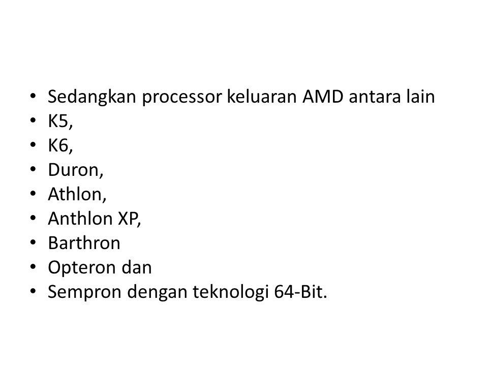 Sedangkan processor keluaran AMD antara lain K5, K6, Duron, Athlon, Anthlon XP, Barthron Opteron dan Sempron dengan teknologi 64-Bit.
