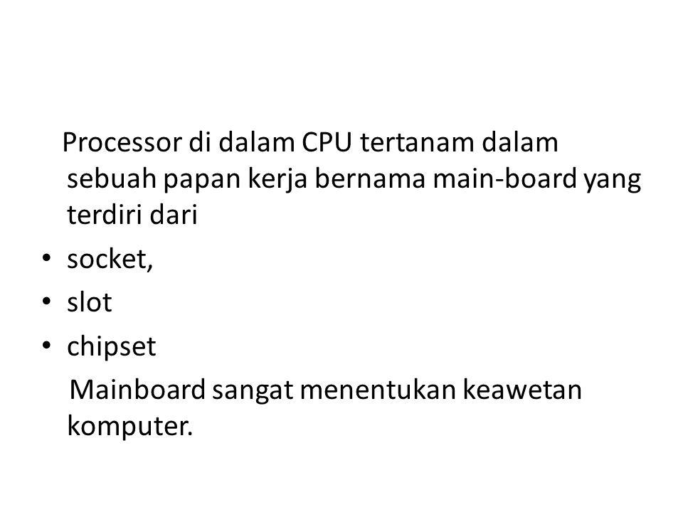 Processor di dalam CPU tertanam dalam sebuah papan kerja bernama main-board yang terdiri dari socket, slot chipset Mainboard sangat menentukan keawetan komputer.