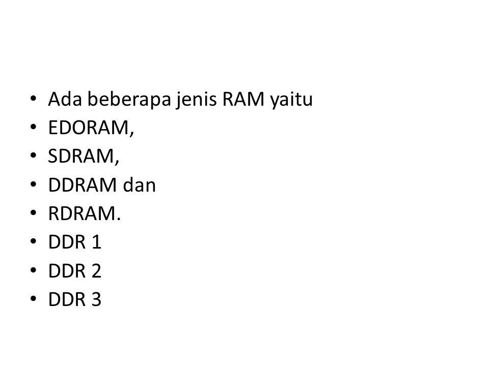 Ada beberapa jenis RAM yaitu EDORAM, SDRAM, DDRAM dan RDRAM. DDR 1 DDR 2 DDR 3