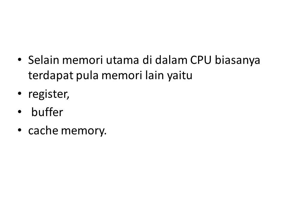 Selain memori utama di dalam CPU biasanya terdapat pula memori lain yaitu register, buffer cache memory.