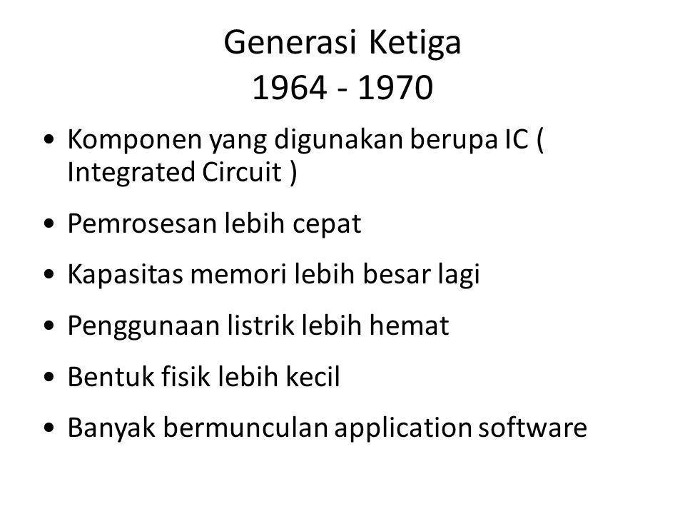 Generasi Ketiga 1964 - 1970 Komponen yang digunakan berupa IC ( Integrated Circuit ) Pemrosesan lebih cepat Kapasitas memori lebih besar lagi Penggunaan listrik lebih hemat Bentuk fisik lebih kecil Banyak bermunculan application software
