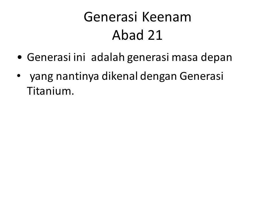 Generasi Keenam Abad 21 Generasi ini adalah generasi masa depan yang nantinya dikenal dengan Generasi Titanium.
