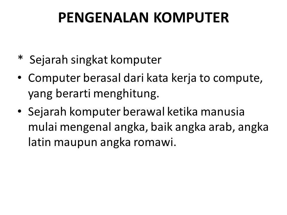 PENGENALAN KOMPUTER * Sejarah singkat komputer Computer berasal dari kata kerja to compute, yang berarti menghitung. Sejarah komputer berawal ketika m