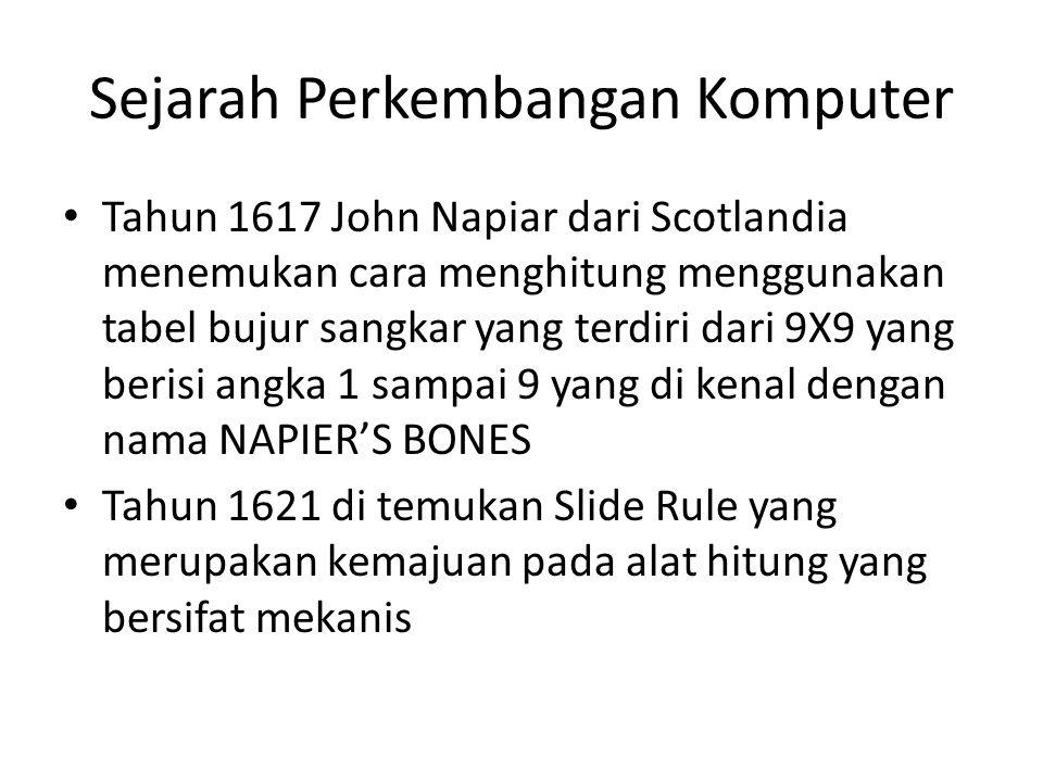 Sejarah Perkembangan Komputer Tahun 1617 John Napiar dari Scotlandia menemukan cara menghitung menggunakan tabel bujur sangkar yang terdiri dari 9X9 y