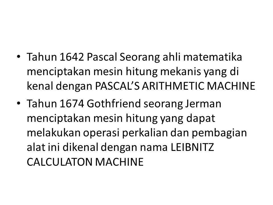Tahun 1642 Pascal Seorang ahli matematika menciptakan mesin hitung mekanis yang di kenal dengan PASCAL'S ARITHMETIC MACHINE Tahun 1674 Gothfriend seor