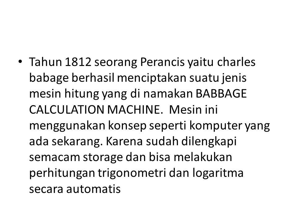 Tahun 1812 seorang Perancis yaitu charles babage berhasil menciptakan suatu jenis mesin hitung yang di namakan BABBAGE CALCULATION MACHINE. Mesin ini