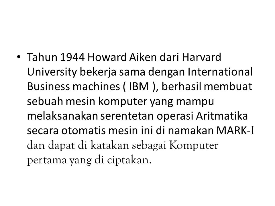 Tahun 1944 Howard Aiken dari Harvard University bekerja sama dengan International Business machines ( IBM ), berhasil membuat sebuah mesin komputer ya