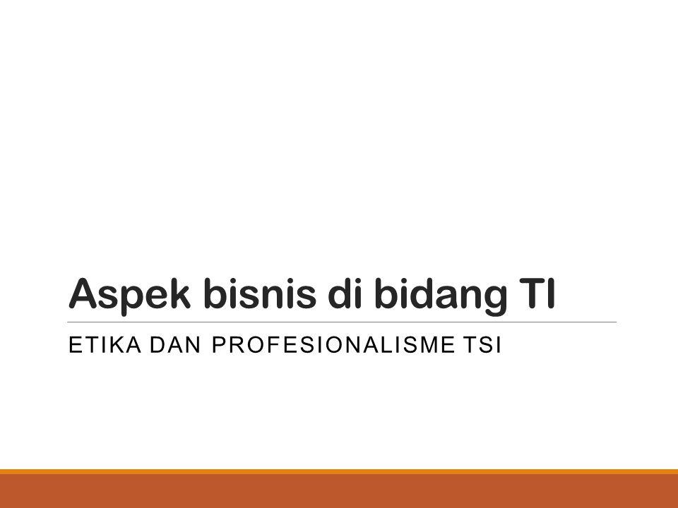 Aspek bisnis di bidang TI ETIKA DAN PROFESIONALISME TSI
