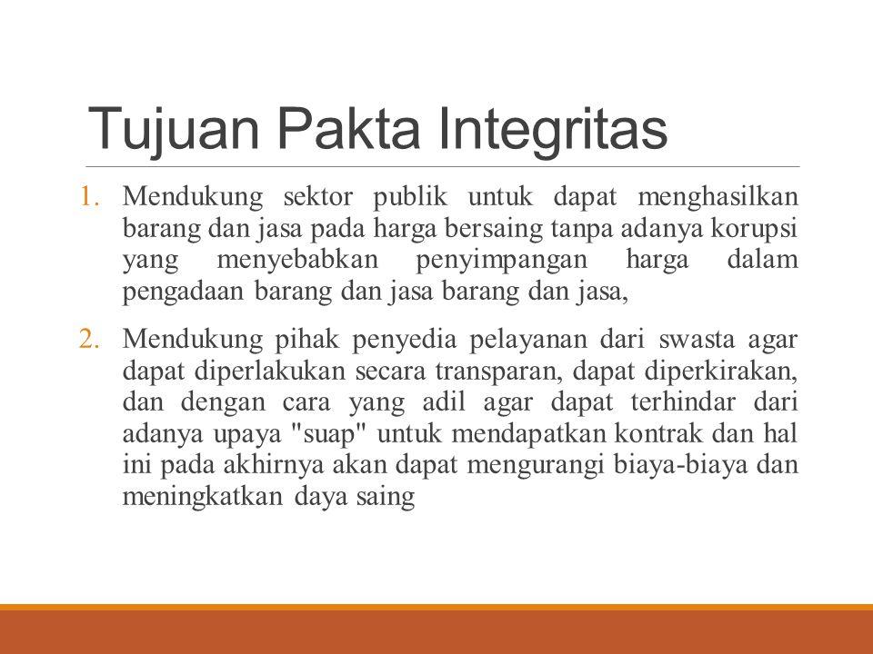 Tujuan Pakta Integritas 1.Mendukung sektor publik untuk dapat menghasilkan barang dan jasa pada harga bersaing tanpa adanya korupsi yang menyebabkan penyimpangan harga dalam pengadaan barang dan jasa barang dan jasa, 2.Mendukung pihak penyedia pelayanan dari swasta agar dapat diperlakukan secara transparan, dapat diperkirakan, dan dengan cara yang adil agar dapat terhindar dari adanya upaya suap untuk mendapatkan kontrak dan hal ini pada akhirnya akan dapat mengurangi biaya-biaya dan meningkatkan daya saing