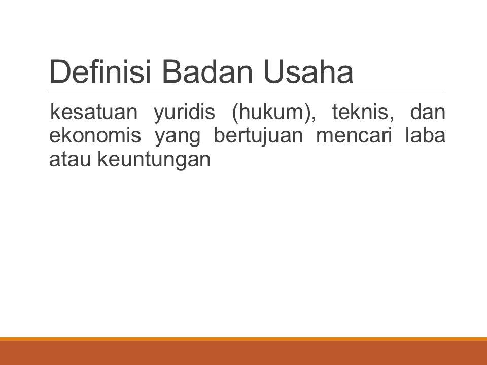Definisi Badan Usaha kesatuan yuridis (hukum), teknis, dan ekonomis yang bertujuan mencari laba atau keuntungan