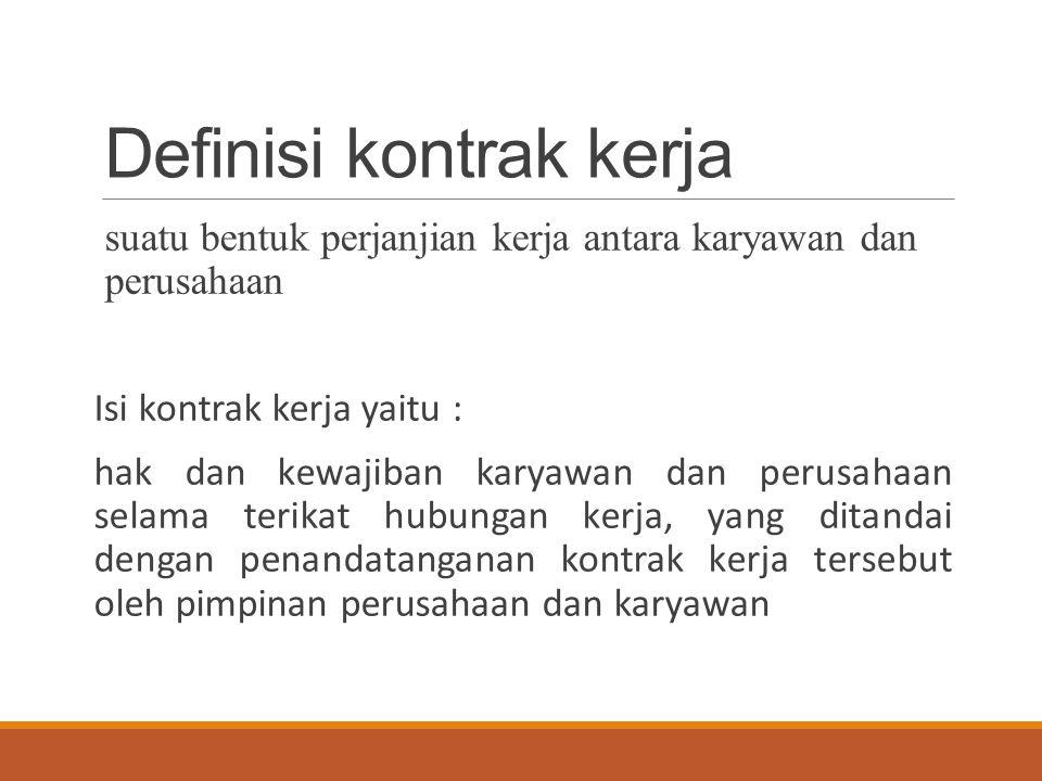 Definisi kontrak kerja suatu bentuk perjanjian kerja antara karyawan dan perusahaan Isi kontrak kerja yaitu : hak dan kewajiban karyawan dan perusahaan selama terikat hubungan kerja, yang ditandai dengan penandatanganan kontrak kerja tersebut oleh pimpinan perusahaan dan karyawan