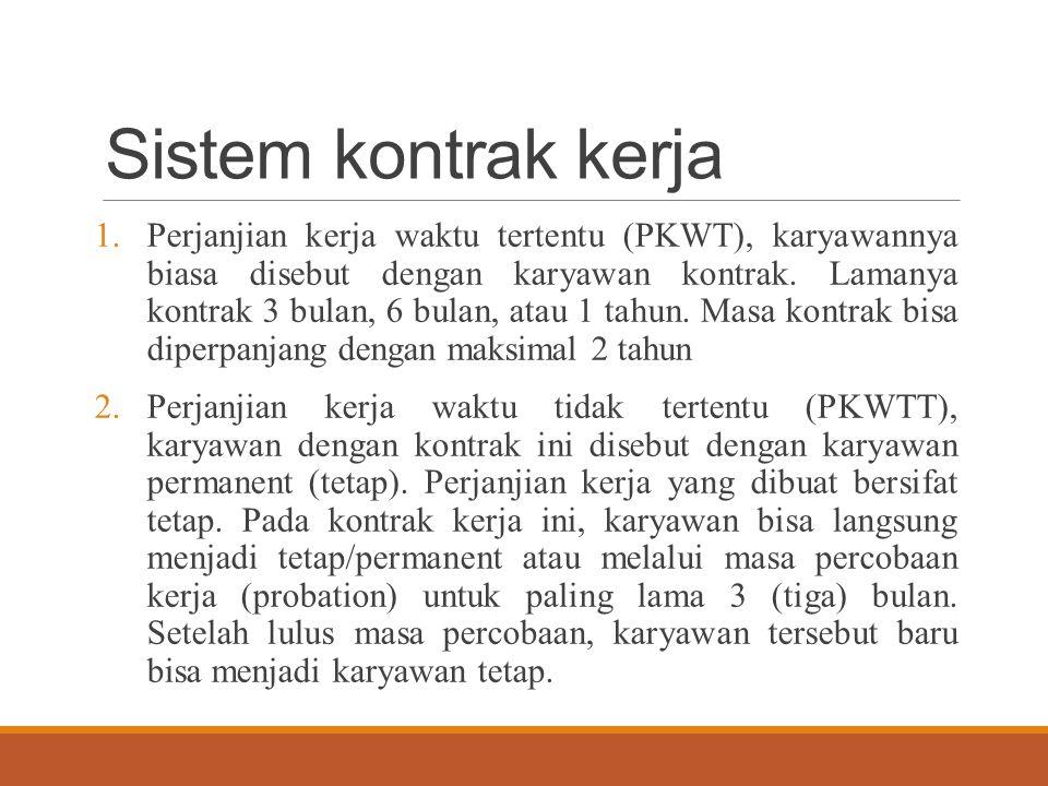 Sistem kontrak kerja 1.Perjanjian kerja waktu tertentu (PKWT), karyawannya biasa disebut dengan karyawan kontrak. Lamanya kontrak 3 bulan, 6 bulan, at