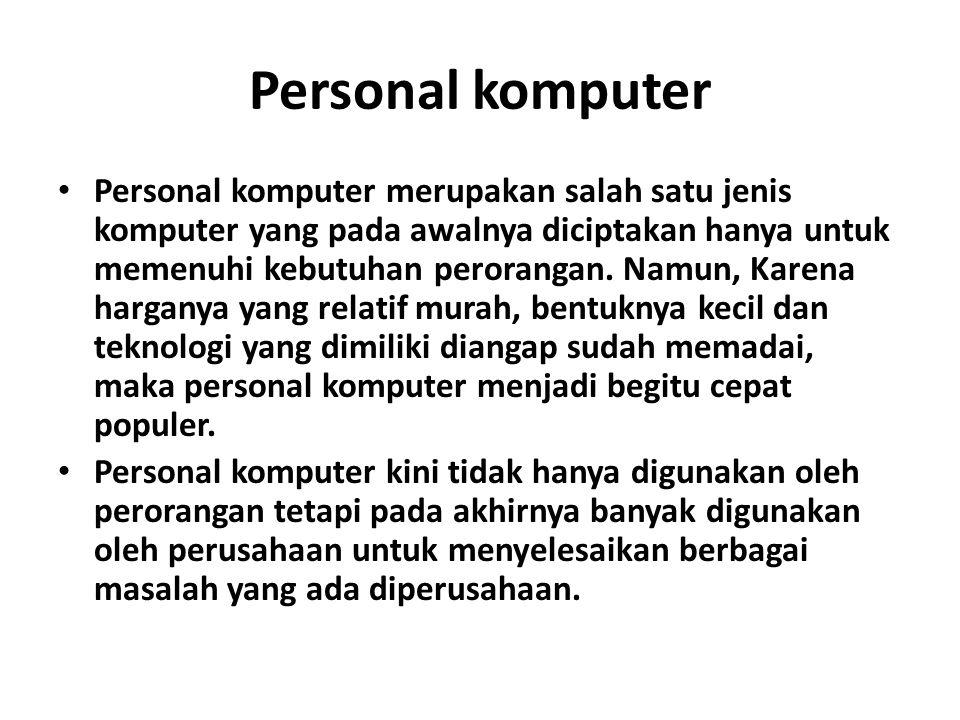 Personal komputer Personal komputer merupakan salah satu jenis komputer yang pada awalnya diciptakan hanya untuk memenuhi kebutuhan perorangan.