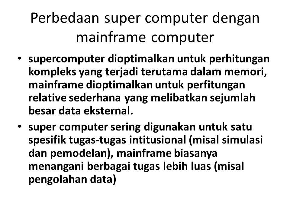 Perbedaan super computer dengan mainframe computer supercomputer dioptimalkan untuk perhitungan kompleks yang terjadi terutama dalam memori, mainframe dioptimalkan untuk perfitungan relative sederhana yang melibatkan sejumlah besar data eksternal.