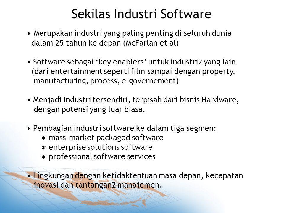 Sekilas Industri Software Merupakan industri yang paling penting di seluruh dunia dalam 25 tahun ke depan (McFarlan et al) Software sebagai 'key enablers' untuk industri2 yang lain (dari entertainment seperti film sampai dengan property, manufacturing, process, e-governement) Menjadi industri tersendiri, terpisah dari bisnis Hardware, dengan potensi yang luar biasa.