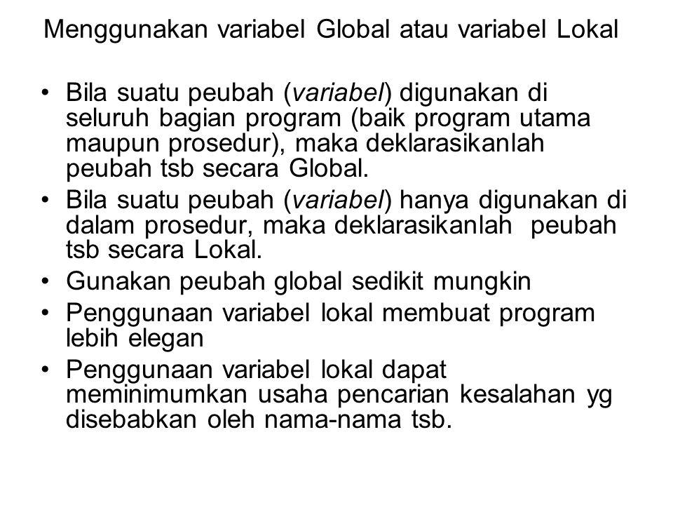 Menggunakan variabel Global atau variabel Lokal Bila suatu peubah (variabel) digunakan di seluruh bagian program (baik program utama maupun prosedur),