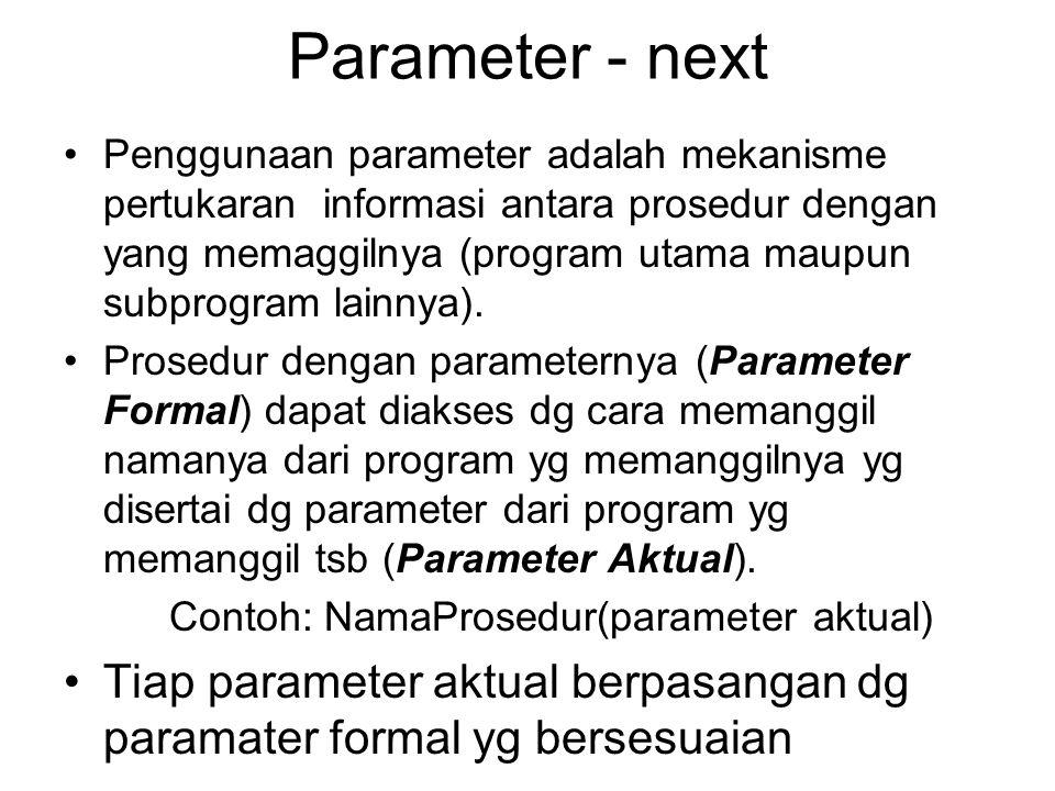Parameter - next Penggunaan parameter adalah mekanisme pertukaran informasi antara prosedur dengan yang memaggilnya (program utama maupun subprogram l