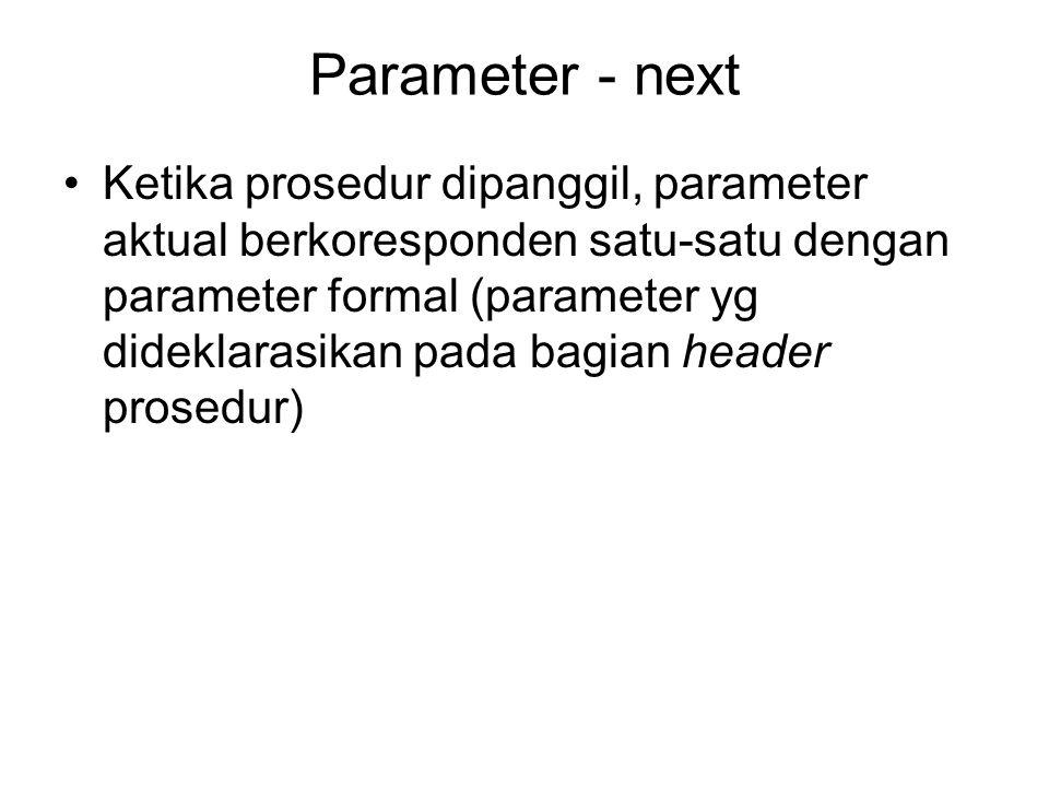 Parameter - next Ketika prosedur dipanggil, parameter aktual berkoresponden satu-satu dengan parameter formal (parameter yg dideklarasikan pada bagian