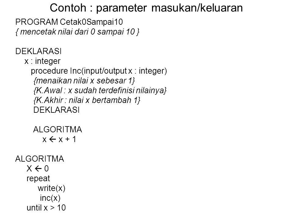 Contoh : parameter masukan/keluaran PROGRAM Cetak0Sampai10 { mencetak nilai dari 0 sampai 10 } DEKLARASI x : integer procedure Inc(input/output x : in
