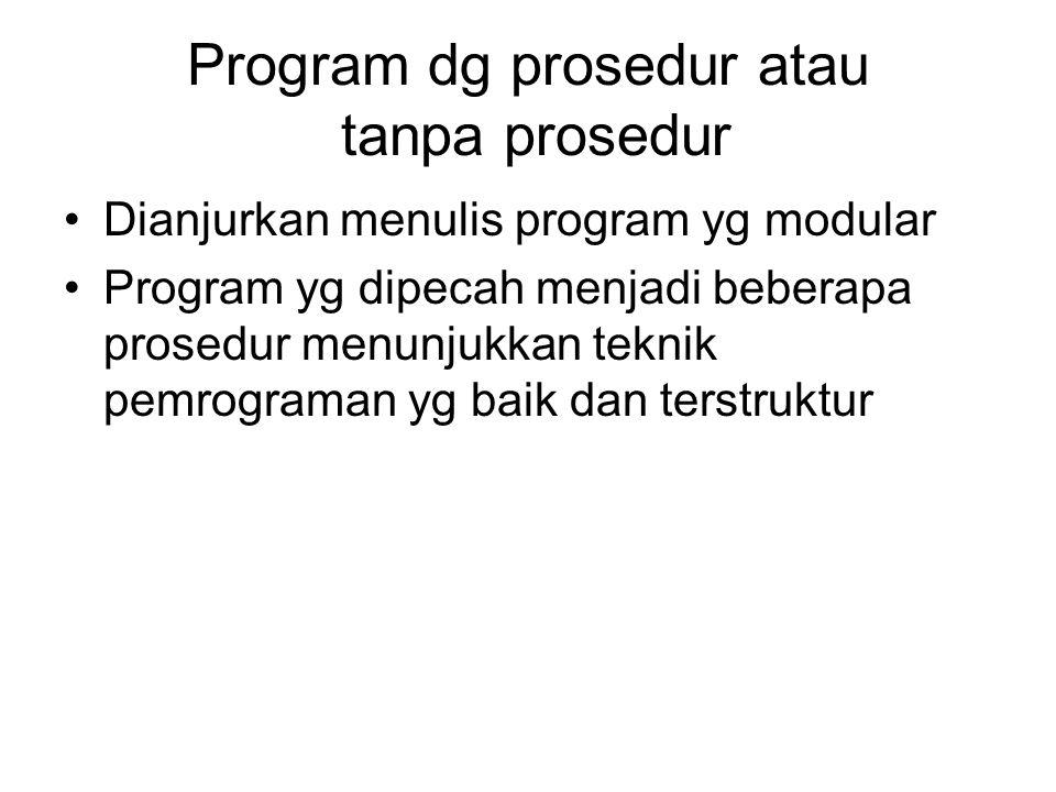 Program dg prosedur atau tanpa prosedur Dianjurkan menulis program yg modular Program yg dipecah menjadi beberapa prosedur menunjukkan teknik pemrogra