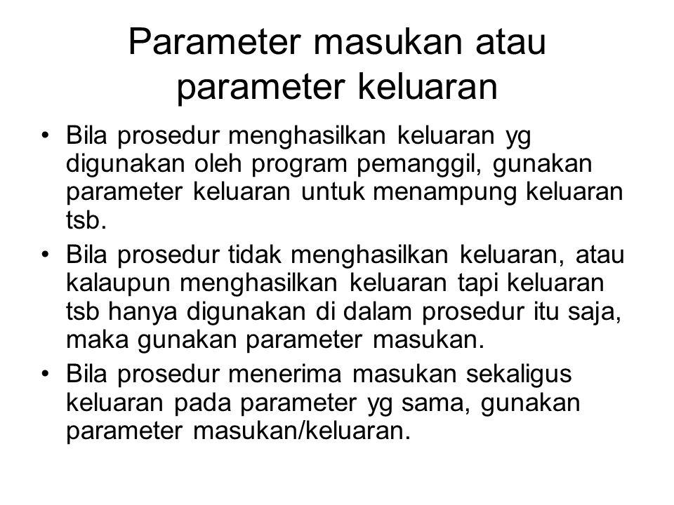 Parameter masukan atau parameter keluaran Bila prosedur menghasilkan keluaran yg digunakan oleh program pemanggil, gunakan parameter keluaran untuk me