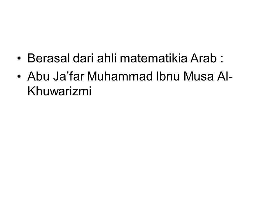 Berasal dari ahli matematikia Arab : Abu Ja'far Muhammad Ibnu Musa Al- Khuwarizmi