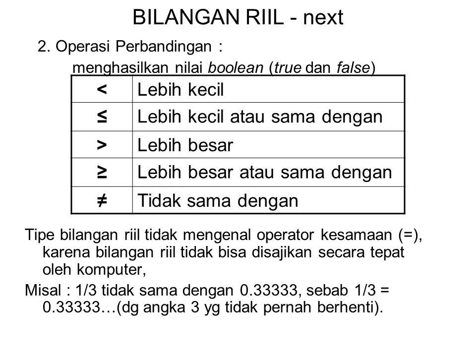 BILANGAN RIIL - next 2. Operasi Perbandingan : menghasilkan nilai boolean (true dan false) Tipe bilangan riil tidak mengenal operator kesamaan (=), ka