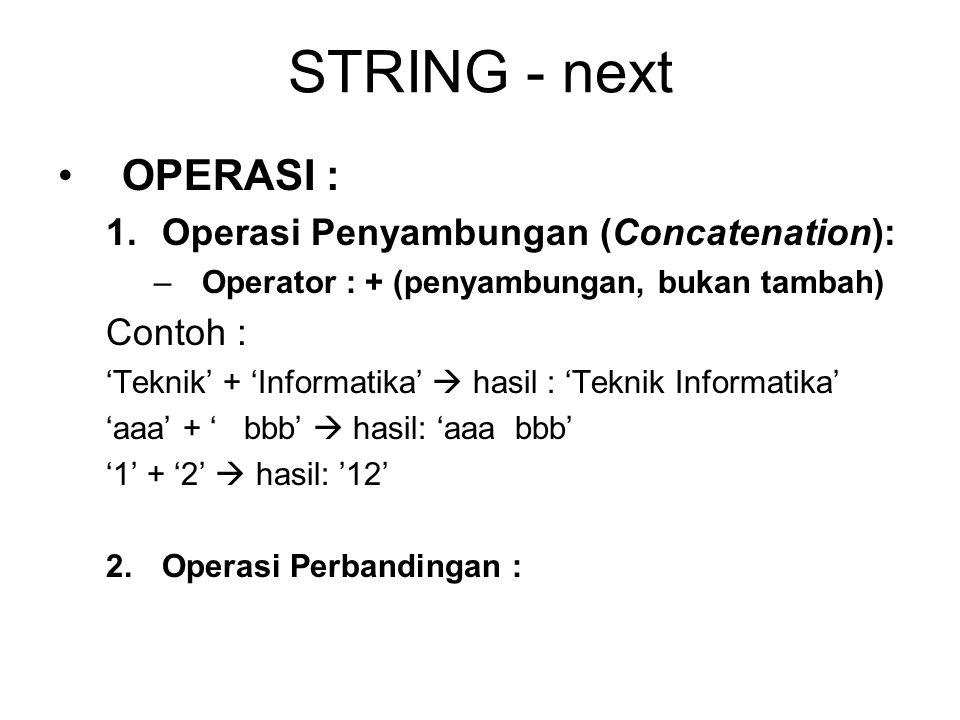 STRING - next OPERASI : 1.Operasi Penyambungan (Concatenation): –Operator : + (penyambungan, bukan tambah) Contoh : 'Teknik' + 'Informatika'  hasil :