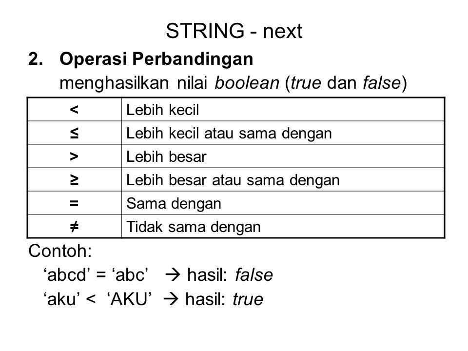 STRING - next 2.Operasi Perbandingan menghasilkan nilai boolean (true dan false) Contoh: 'abcd' = 'abc'  hasil: false 'aku' < 'AKU'  hasil: true <Le
