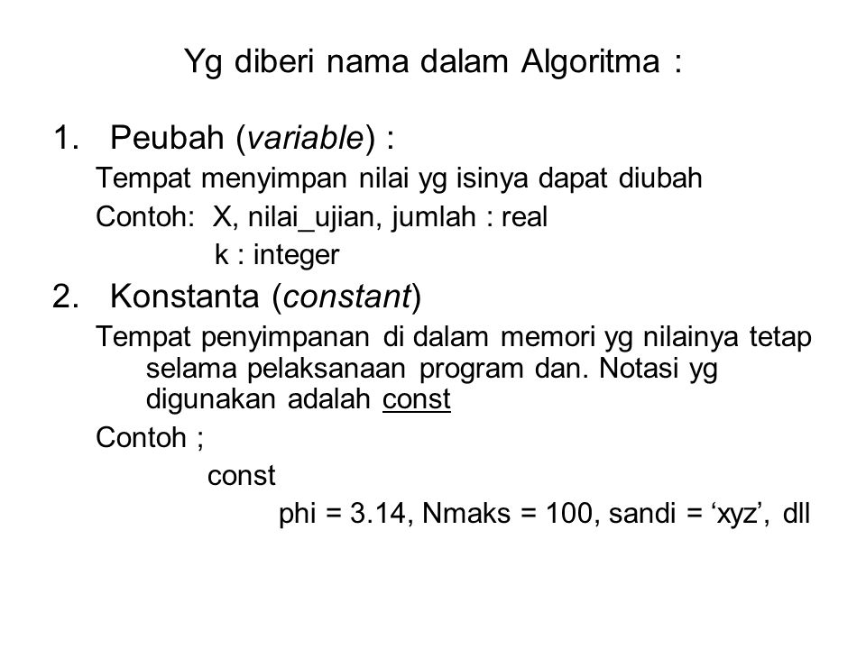 Yg diberi nama dalam Algoritma : 1.Peubah (variable) : Tempat menyimpan nilai yg isinya dapat diubah Contoh: X, nilai_ujian, jumlah : real k : integer