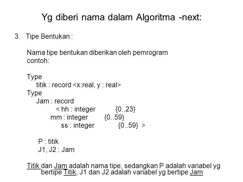Yg diberi nama dalam Algoritma -next: 3. Tipe Bentukan : Nama tipe bentukan diberikan oleh pemrogram contoh: Type titik : record Type Jam : record < h