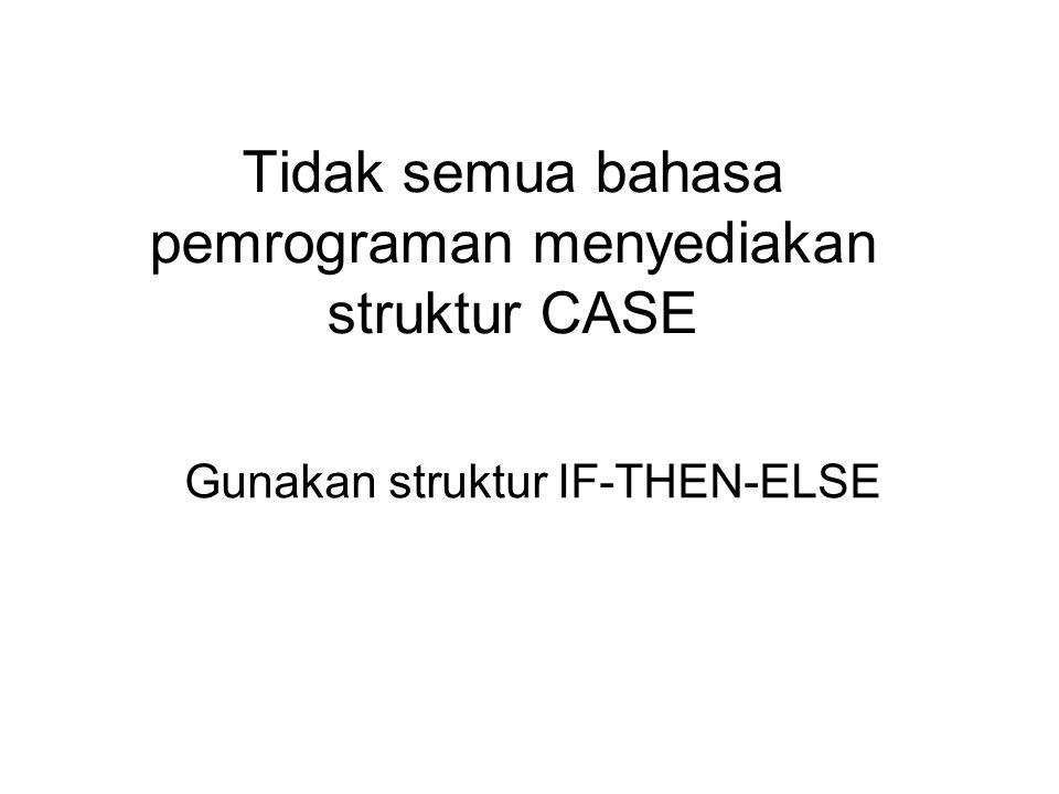 Tidak semua bahasa pemrograman menyediakan struktur CASE Gunakan struktur IF-THEN-ELSE