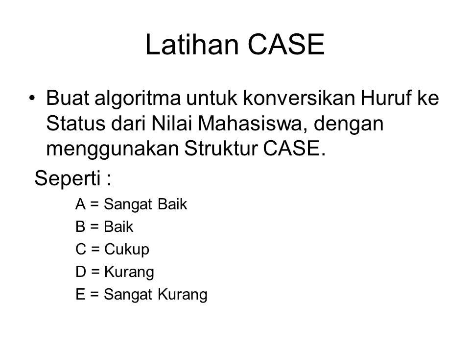 Latihan CASE Buat algoritma untuk konversikan Huruf ke Status dari Nilai Mahasiswa, dengan menggunakan Struktur CASE. Seperti : A = Sangat Baik B = Ba