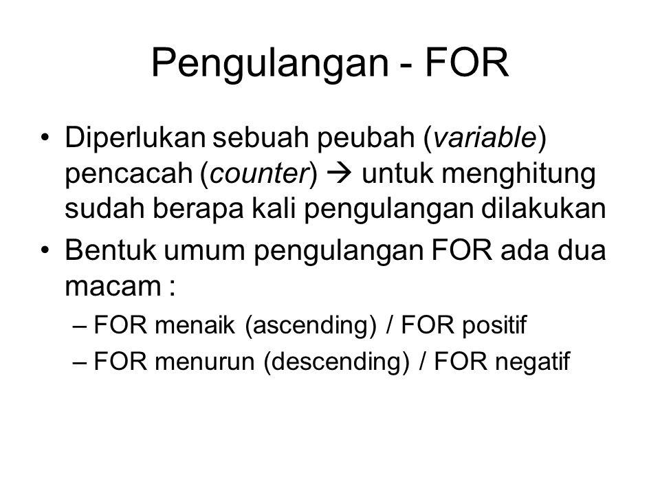 Pengulangan - FOR Diperlukan sebuah peubah (variable) pencacah (counter)  untuk menghitung sudah berapa kali pengulangan dilakukan Bentuk umum pengul