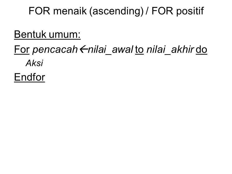 FOR menaik (ascending) / FOR positif Bentuk umum: For pencacah  nilai_awal to nilai_akhir do Aksi Endfor