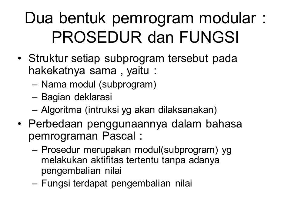 Dua bentuk pemrogram modular : PROSEDUR dan FUNGSI Struktur setiap subprogram tersebut pada hakekatnya sama, yaitu : –Nama modul (subprogram) –Bagian