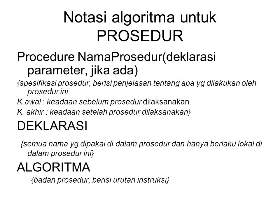 Notasi algoritma untuk PROSEDUR Procedure NamaProsedur(deklarasi parameter, jika ada) {spesifikasi prosedur, berisi penjelasan tentang apa yg dilakuka