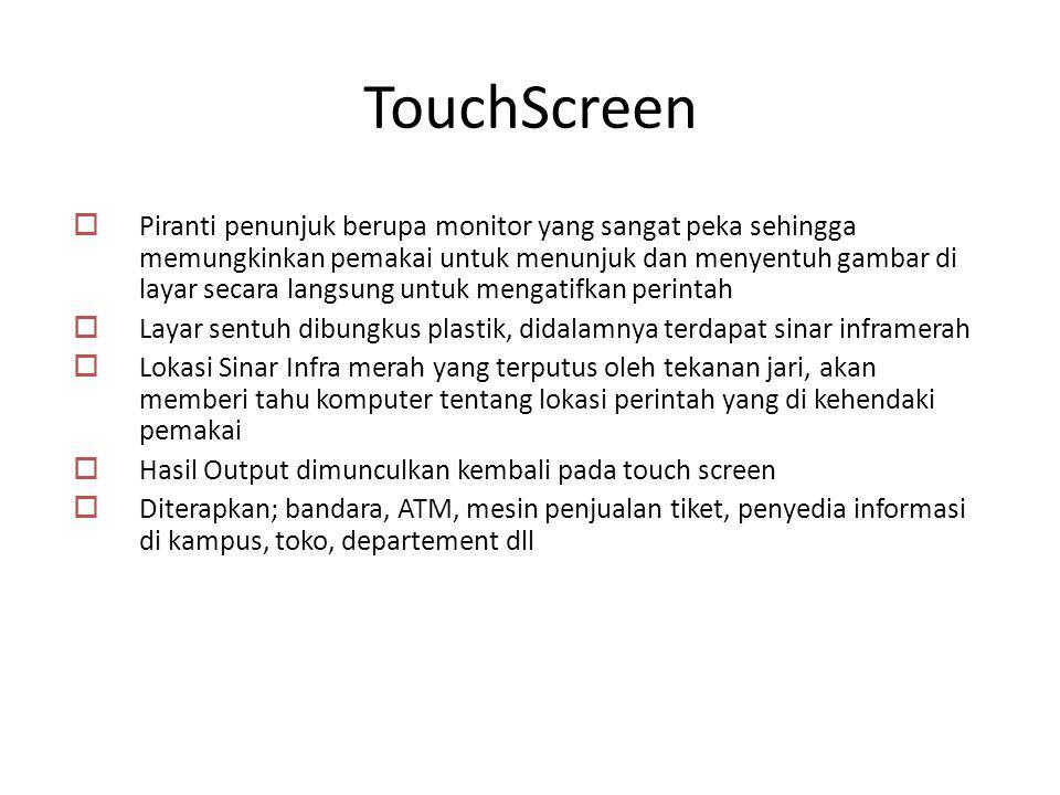 TouchScreen  Piranti penunjuk berupa monitor yang sangat peka sehingga memungkinkan pemakai untuk menunjuk dan menyentuh gambar di layar secara langs